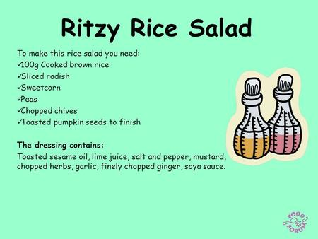 Ritzy Rice Salad To make this rice salad you need: 100g Cooked brown rice Sliced radish Sweetcorn Peas Chopped chives Toasted pumpkin seeds to finish The.