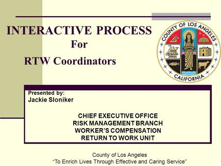 INTERACTIVE PROCESS For RTW Coordinators Presented by: Jackie Sloniker CHIEF EXECUTIVE OFFICE RISK MANAGEMENT BRANCH WORKER'S COMPENSATION RETURN TO WORK.