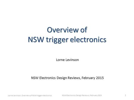 Overview of NSW trigger electronics Lorne Levinson NSW Electronics Design Reviews, February 2015 1 Lorne Levinson, Overview of NSW trigger electronics.