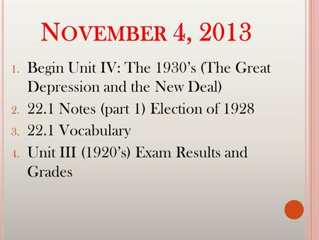 N OVEMBER 4, 2013 1. Begin Unit IV: The 1930's (The Great Depression and the New Deal) 2. 22.1 Notes (part 1) Election of 1928 3. 22.1 Vocabulary 4. Unit.