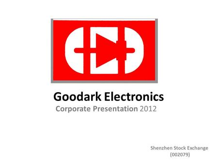 Corporate Presentation 2012 Goodark Electronics Shenzhen Stock Exchange (002079)