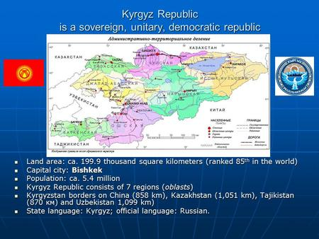 Kyrgyz Republic is a sovereign, unitary, democratic republic Land area: ca. 199.9 thousand square kilometers (ranked 85 th in the world) Land area: ca.