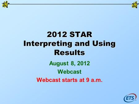 2012 STAR Interpreting and Using Results August 8, 2012 Webcast Webcast starts at 9 a.m.