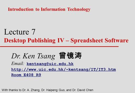 Lecture 7 Desktop Publishing IV – Spreadsheet Software Introduction to Information Technology With thanks to Dr. A. Zhang, Dr. Haipeng Guo, and Dr. David.