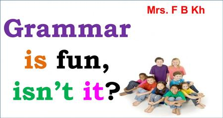 Mrs. F B Kh Grammar is fun, isn't it?.