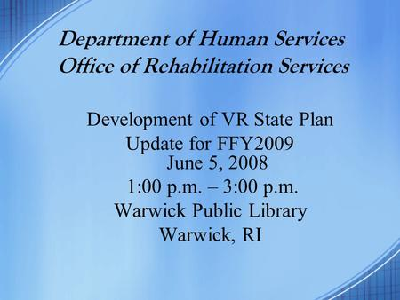 Department of Human Services Office of Rehabilitation Services Development of VR State Plan Update for FFY2009 June 5, 2008 1:00 p.m. – 3:00 p.m. Warwick.