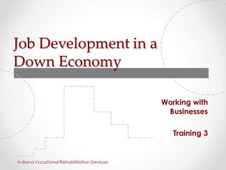 Job Development in a Down Economy Working with Businesses Training 3 Indiana Vocational Rehabilitation Services.