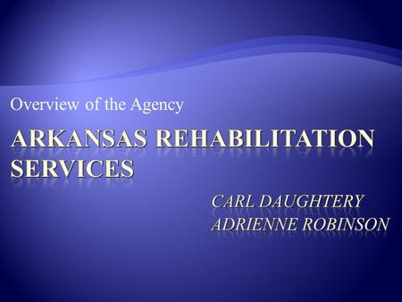 Overview of the Agency.  Present ARS Information (Arkansas Rehabilitation Services) in three parts:  General Information about agency  Processes 