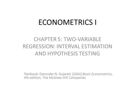 ECONOMETRICS I CHAPTER 5: TWO-VARIABLE REGRESSION: INTERVAL ESTIMATION AND HYPOTHESIS TESTING Textbook: Damodar N. Gujarati (2004) Basic Econometrics,