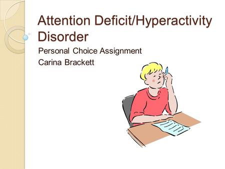 Attention Deficit/Hyperactivity Disorder Personal Choice Assignment Carina Brackett.