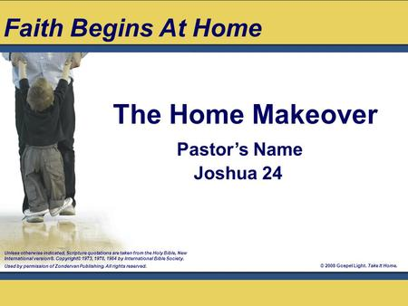 © 2008 Gospel Light. Take It Home. Pastor's Name Joshua 24 The Home Makeover Unless otherwise indicated, Scripture quotations are taken from the Holy Bible,