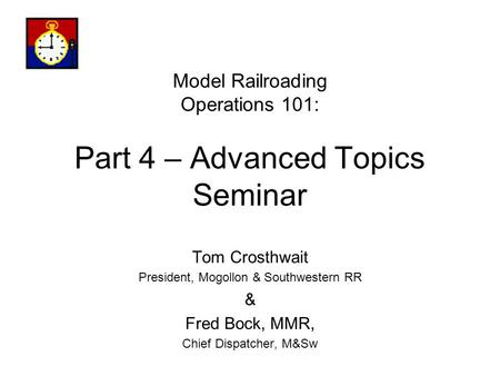 Model Railroading Operations 101: Part 4 – Advanced Topics Seminar Tom Crosthwait President, Mogollon & Southwestern RR & Fred Bock, MMR, Chief Dispatcher,