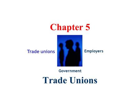 Chapter 5 Trade Unions Trade unions Government Employers.