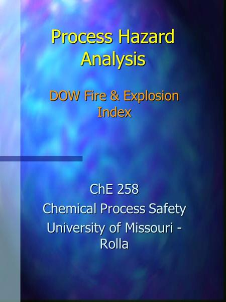 Process Hazard Analysis DOW Fire & Explosion Index ChE 258 Chemical Process Safety University of Missouri - Rolla.