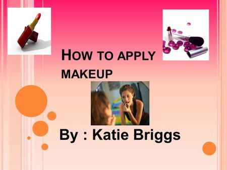 H OW TO APPLY MAKEUP By : Katie Briggs. S TEP ONE : P REP YOUR FACE Wash face Moisturize Prime.