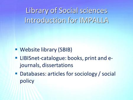 Library of Social sciences Introduction for IMPALLA   Website library (SBIB)   LIBISnet-catalogue: books, print and e- journals, dissertations  