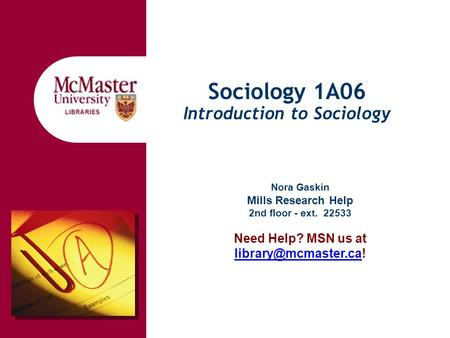 Sociology 1A06 Introduction to Sociology Nora Gaskin Mills Research Help 2nd floor - ext. 22533 Need Help? MSN us at