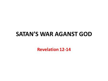 SATAN'S WAR AGANST GOD Revelation 12-14. Chapter 12: Why the church was persecuted in the first three centuries Chapter 13: How the church was and would.