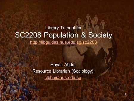 Library Tutorial for SC2208 Population & Society   Hayati Abdul Resource Librarian.