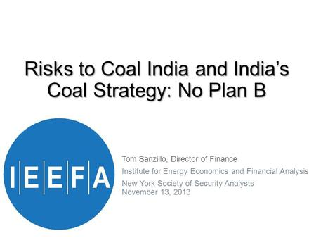Ri s ks to Coal <strong>India</strong> and <strong>India</strong>'s Coal Strategy: No Plan B Tom Sanzillo, Director <strong>of</strong> Finance Institute for Energy Economics and Financial Analysis New.