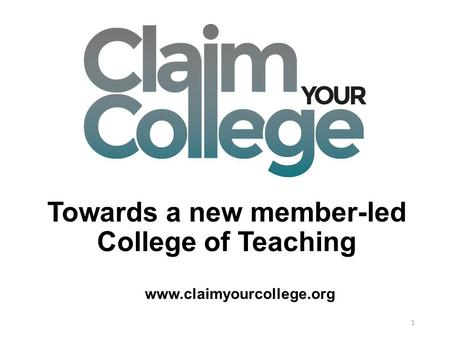 Towards a new member-led College of Teaching 1 www.claimyourcollege.org.