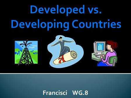 Francisci WG.8. Indicators of Economic DevelopmentDeveloped CountriesDeveloping Countries 1. Availability of natural resources (Examples: water, oil,