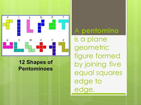 A pentomino is a plane geometric figure formed by joining five equal squares edge to edge. 12 Shapes of Pentominoes.