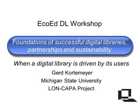 Foundations of successful digital libraries, partnerships and sustainability When a digital library is driven by its users Gerd Kortemeyer Michigan State.
