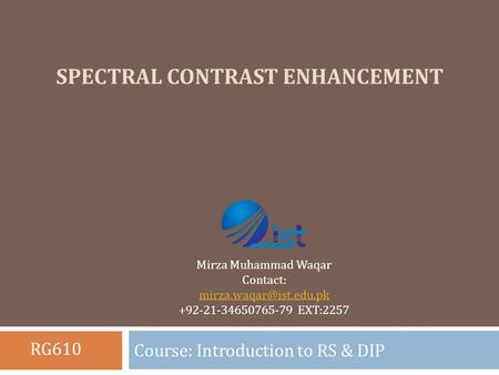 SPECTRAL CONTRAST ENHANCEMENT Course: Introduction to RS & DIP Mirza Muhammad Waqar Contact: +92-21-34650765-79 EXT:2257 RG610.
