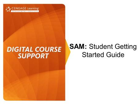 SAM: Student Getting Started Guide. Initial Set Up 1.Welcome to SAM! Before getting started, ensure that you are connected to the Internet. 2.Launch your.