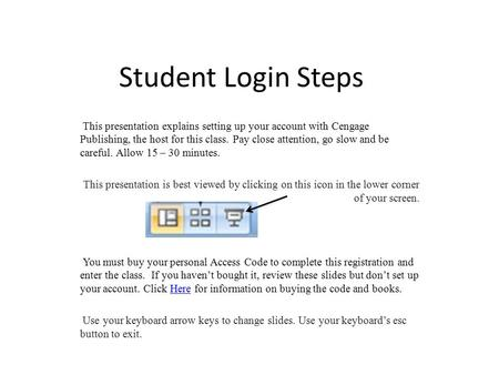 Student Login Steps This presentation explains setting up your account with Cengage Publishing, the host for this class. Pay close attention, go slow and.