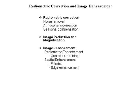  Radiometric correction Noise removal Atmospheric correction Seasonal compensation  Image Reduction and Magnification  Image Enhancement Radiometric.