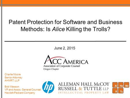 Patent Protection for Software and Business Methods: Is Alice Killing the Trolls? June 2, 2015 Charlie Moore Senior Attorney AHMRT, LLP Bob Wasson VP and.