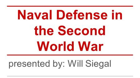 Naval Defense in the Second World War presented by: Will Siegal.