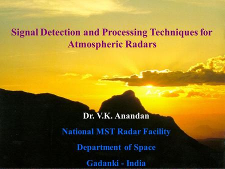 IITM-WPW-VKA1 Signal Detection and Processing Techniques for Atmospheric Radars Dr. V.K. Anandan National MST Radar Facility Department of Space Gadanki.