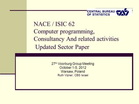 NACE / ISIC 62 Computer programming, Consultancy And related activities Updated Sector Paper 27 th Voorburg Group Meeting October 1-5, 2012 Warsaw, Poland.
