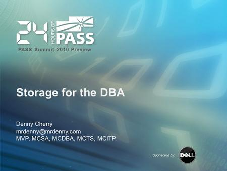 Sponsored by: PASS Summit 2010 Preview Storage for the DBA Denny Cherry MVP, MCSA, MCDBA, MCTS, MCITP.