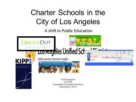 Charter Schools in the City of Los Angeles Paul Dunoguez UP 206A Geographic Information Systems December 6, 2010 A shift in Public Education.