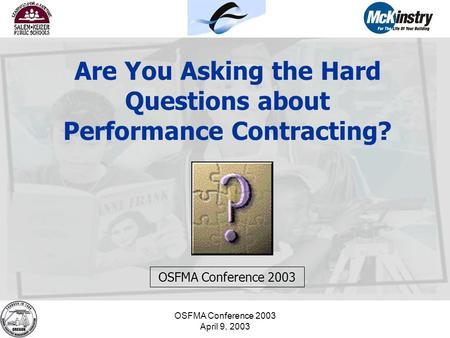 OSFMA Conference 2003 April 9, 2003 Are You Asking the Hard Questions about Performance Contracting? OSFMA Conference 2003.