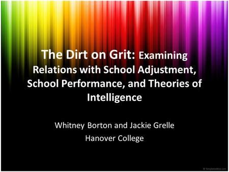 The Dirt on Grit: Examining Relations with School Adjustment, School Performance, and Theories of Intelligence Whitney Borton and Jackie Grelle Hanover.