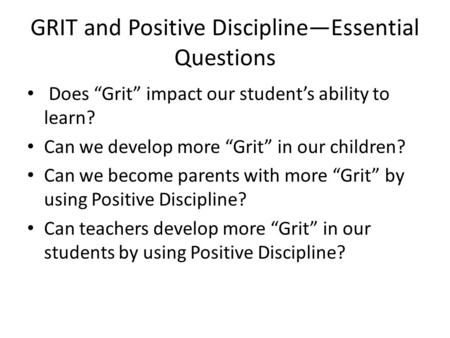 "GRIT and Positive Discipline—Essential Questions Does ""Grit"" impact our student's ability to learn? Can we develop more ""Grit"" in our children? Can we."