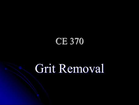 CE 370 Grit Removal. What Is Grit Sand and silt particles (mostly) Sand and silt particles (mostly) Cinders Cinders Fragments of egg shells Fragments.