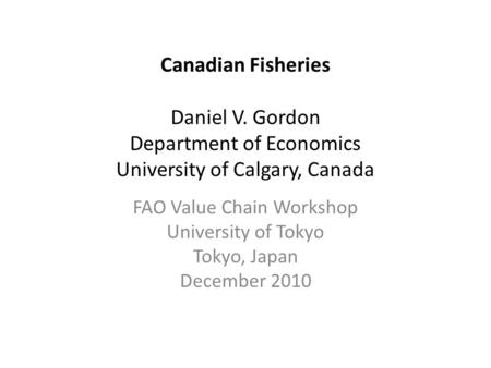 Canadian Fisheries Daniel V. Gordon Department of Economics University of Calgary, Canada FAO Value Chain Workshop University of Tokyo Tokyo, Japan December.