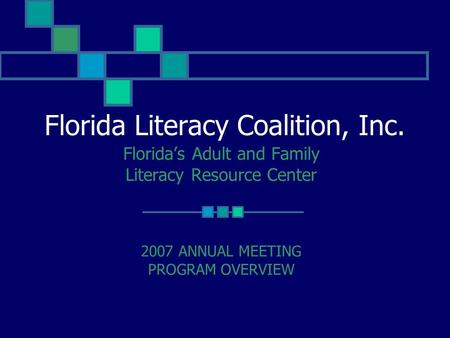 Florida Literacy Coalition, Inc. Florida's Adult and Family Literacy Resource Center 2007 ANNUAL MEETING PROGRAM OVERVIEW.