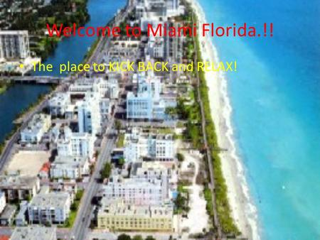 Welcome to Miami Florida.!! The place to KICK BACK and RELAX!