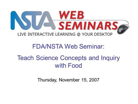 FDA/NSTA Web Seminar: Teach Science Concepts and Inquiry with Food LIVE INTERACTIVE YOUR DESKTOP Thursday, November 15, 2007.