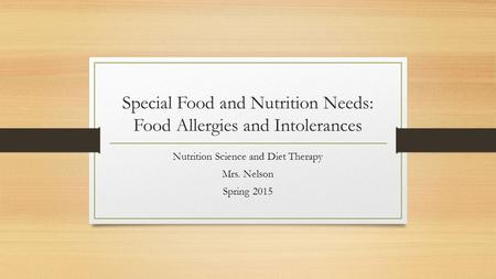 Special Food and Nutrition Needs: Food Allergies and Intolerances Nutrition Science and Diet Therapy Mrs. Nelson Spring 2015.