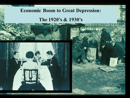 1920's & 1930's: Economic Boom to Bust Economic Boom to Great Depression: The 1920's & 1930's.