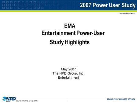 Source: The NPD Group / EMA Proprietary & Confidential 1 2007 Power User Study EMA Entertainment Power-User Study Highlights May 2007 The NPD Group, Inc.