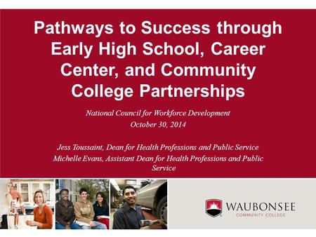 Pathways to Success through Early High School, Career Center, and Community College Partnerships National Council for Workforce Development October 30,